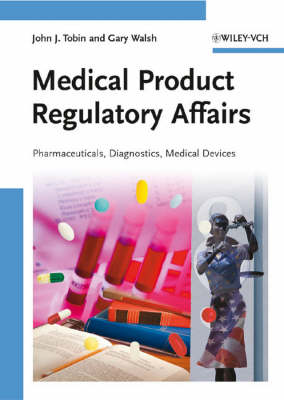 Medical Product Regulatory Affairs Pharmaceuticals, Diagnostics, Medical Devices by Gary Walsh, John J. Tobin