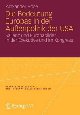 Die Bedeutung Europas in Der Auenpolitik Der USA Salienz Und Europabilder in Der Exekutive Und Im Kongress by Alexander Hose