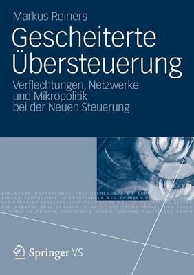 Gescheiterte Ubersteuerung Verflechtungen, Netzwerke Und Mikropolitik Bei Der Neuen Steuerung by Markus Reiners