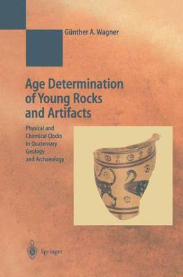 Age Determination of Young Rocks and Artifacts Physical and Chemical Clocks in Quaternary Geology and Archaeology by G.A. Wagner