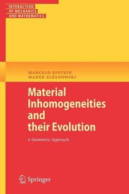 Material Inhomogeneities and their Evolution A Geometric Approach by Marcelo Epstein, Marek Elzanowski
