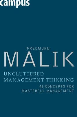 Uncluttered Management Thinking 46 Concepts for Masterful Management by Fredmund Malik