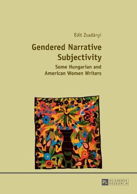 Gendered Narrative Subjectivity Some Hungarian and American Women Writers by Edit Zsadanyi