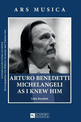 Arturo Benedetti Michelangeli as I Knew Him by Lidia Kozubek