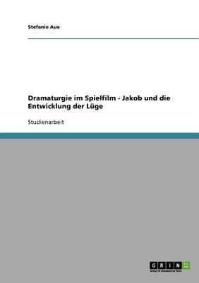 Dramaturgie Im Spielfilm - Jakob Und Die Entwicklung Der Luge by Stefanie Aue