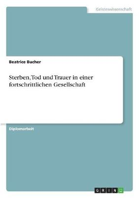 Sterben, Tod Und Trauer in Einer Fortschrittlichen Gesellschaft by Beatrice Bucher