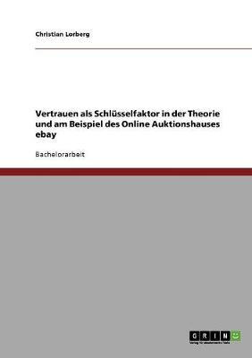 Vertrauen ALS Schlusselfaktor in Der Theorie Und Am Beispiel Des Online Auktionshauses Ebay by Christian Lorberg
