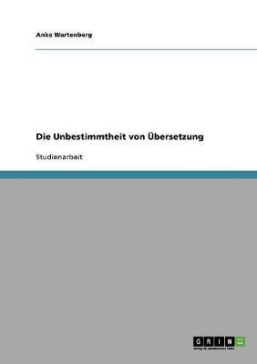 Die Unbestimmtheit Von Ubersetzung by Anke Wartenberg