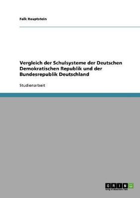 Vergleich Der Schulsysteme Der Deutschen Demokratischen Republik Und Der Bundesrepublik Deutschland by Falk Hauptstein