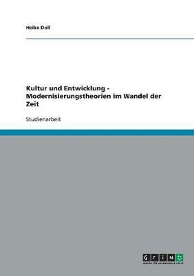 Kultur Und Entwicklung - Modernisierungstheorien Im Wandel Der Zeit by Heike Doll