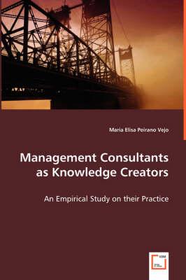 Management Consultants as Knowledge Creators by Maria Elisa Perano Vejo