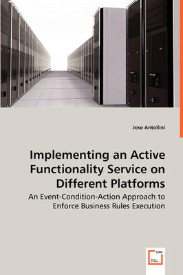 Implementing an Active Functionality Service on Different Platforms - An Event-Condition-Action Approach to Enforce Business Rules Execution by Jose Antollini