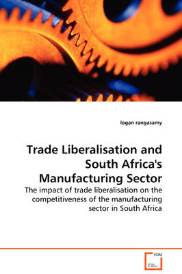 Trade Liberalisation and South Africa's Manufacturing Sector - The Impact of Trade Liberalisation on the Competitiveness of the Manufacturing Sector in South Africa by Logan Rangasamy