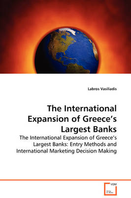 The International Expansion of Greece's Largest Banks - The International Expansion of Greece's Largest Banks Entry Methods and International Marketing Decision Making by Labros Vasiliadis