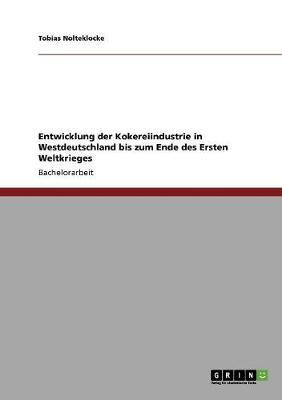 Entwicklung Der Kokereiindustrie in Westdeutschland Bis Zum Ende Des Ersten Weltkrieges by Tobias Nolteklocke