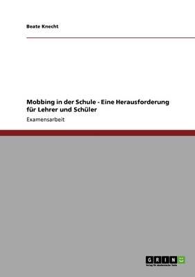 Mobbing in Der Schule. Eine Herausforderung Fur Lehrer Und Schuler by Beate Knecht