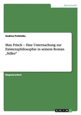 Max Frisch - Eine Untersuchung Zur Existenzphilosophie in Seinem Roman Stiller by Andrea Frohleiks