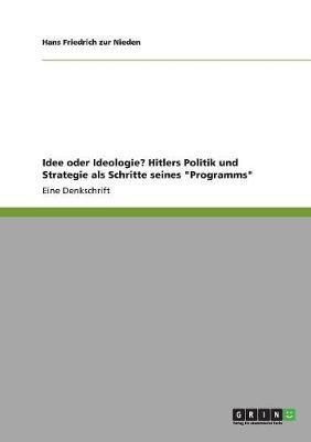 Idee Oder Ideologie? Hitlers Politik Und Strategie ALS Schritte Seines Programms by Hans Friedrich Zur Nieden