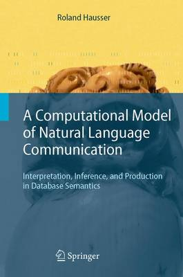 A Computational Model of Natural Language Communication Interpretation, Inference, and Production in Database Semantics by Roland R. Hausser
