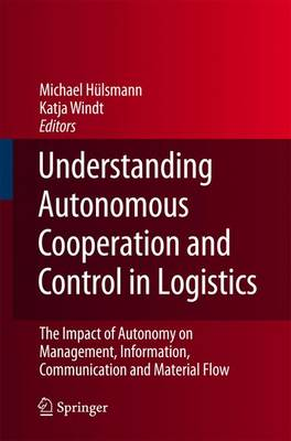 Understanding Autonomous Cooperation and Control in Logistics The Impact of Autonomy on Management, Information, Communication and Material Flow by Michael Hulsmann