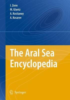 The Aral Sea Encyclopedia by Igor S. Zonn, M. Glantz, Aleksey N. Kosarev, Andrey G. Kostianoy