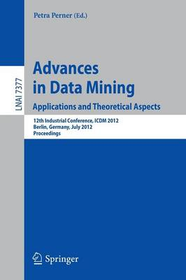 Advances in Data Mining. Applications and Theoretical Aspects 12th Industrial Conference, ICDM 2012, Berlin, Germany, July 13-20, 2012. Proceedings by Petra Perner