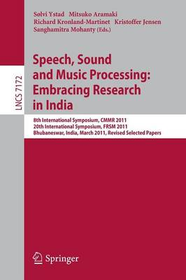 Speech, Sound and Music Processing: Embracing Research in India 8th International Symposium, CMMR 2011 and 20th International Symposium, FRSM 2011, Bhubaneswar, India, March 9-12, 2011, Revised Select by Solvi Ystad