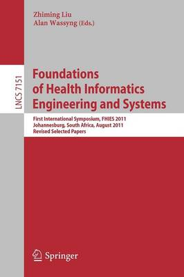 Foundations of Health Informatics Engineering and Systems First International Symposium, FHIES 2011, Johannesburg, South Africa, August 29-30, 2011. Revised Selected Papers by Zhiming Liu