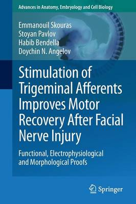 Stimulation of Trigeminal Afferents Improves Motor Recovery After Facial Nerve Injury Functional, Electrophysiological and Morphological Proofs by Emmanouil Skouras, Doychin N. (Universitat zu Koln, Germany) Angelov, Habib Bendella