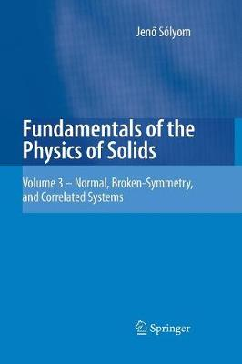 Fundamentals of the Physics of Solids Volume 3 - Normal, Broken-Symmetry, and Correlated Systems by Jeno Solyom