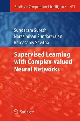 Supervised Learning with Complex-valued Neural Networks by Suresh Sundaram, Narasimhan Sundararajan, Ramasamy Savitha