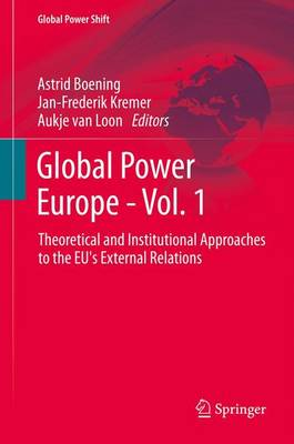Global Power Europe - Vol. 1 Theoretical and Institutional Approaches to the EU's External Relations by Astrid Boening