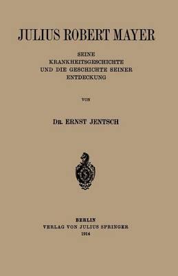 Julius Robert Mayer Seine Krankheitsgeschichte Und Die Geschichte Seiner Entdeckung by Ernst Jentsch