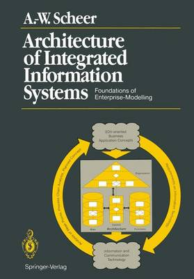 Architecture of Integrated Information Systems Foundations of Enterprise Modelling by August-Wilhelm Scheer