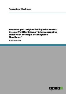 Jacques Dupuis' Religionstheologischer Entwurf in Unterwegs Zu Einer Christlichen Theologie Des Religiosen Pluralismus by Andreas Erhard Gramann