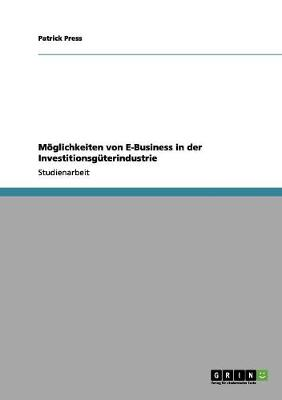 Moglichkeiten Von E-Business in Der Investitionsguterindustrie by Patrick Press