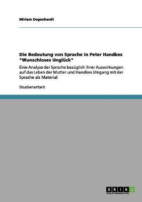 Die Bedeutung Von Sprache in Peter Handkes Wunschloses Ungluck by Miriam Degenhardt