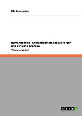 Humangenetik - Anwendbarkeit, Soziale Folgen Und Ethische Grenzen by Udo Scharmacher