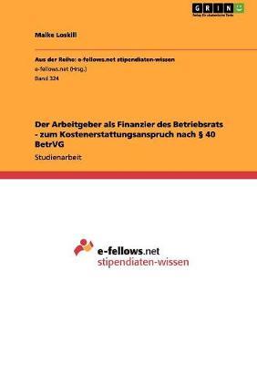 Der Arbeitgeber ALS Finanzier Des Betriebsrats - Zum Kostenerstattungsanspruch Nach 40 Betrvg by Maike Loskill