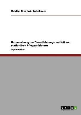 Untersuchung Der Dienstleistungsqualitat Von Stationaren Pflegeanbietern by Christian Dirigl (Geb Gschomann)