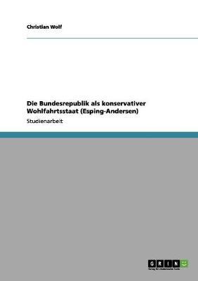 Die Bundesrepublik ALS Konservativer Wohlfahrtsstaat (Esping-Andersen) by Christian Wolf