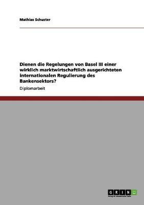 Die Regelungen Von Basel III Fur Eine Marktwirtschaftlich Ausgerichtete Internationale Regulierung Des Bankensektors by Mathias Schuster
