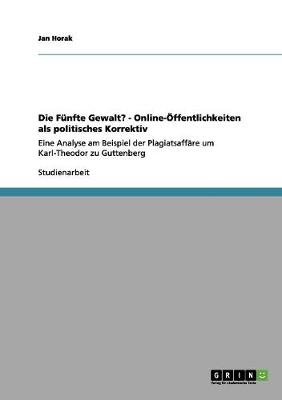 Die Funfte Gewalt? - Online-Offentlichkeiten ALS Politisches Korrektiv by Jan Horak