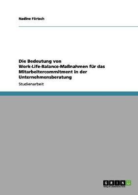 Die Bedeutung Von Work-Life-Balance-Manahmen Fur Das Mitarbeitercommitment in Der Unternehmensberatung by Nadine Fortsch