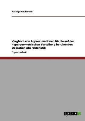 Vergleich Von Approximationen Fur Die Auf Der Hypergeometrischen Verteilung Beruhenden Operationscharakteristik by Nataliya Chukhrova