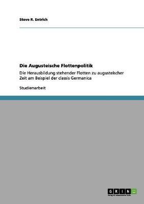 Die Augusteische Flottenpolitik by Steve R Entrich