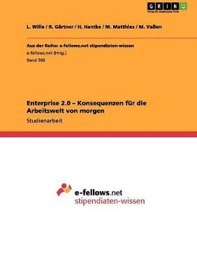 Enterprise 2.0 - Konsequenzen Fur Die Arbeitswelt Von Morgen by L Wille
