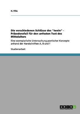 Die Verschiedenen Schlusse Des Iwein - Prazedenzfall Fur Den Unfesten Text Des Mittelalters by H Filla