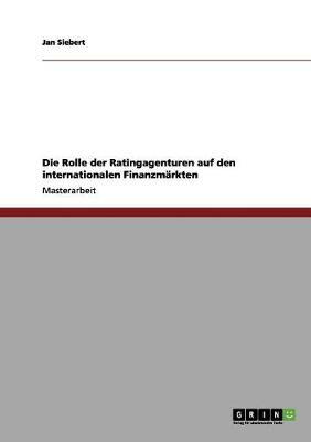 Die Rolle Der Ratingagenturen Auf Den Internationalen Finanzmarkten by Jan Siebert