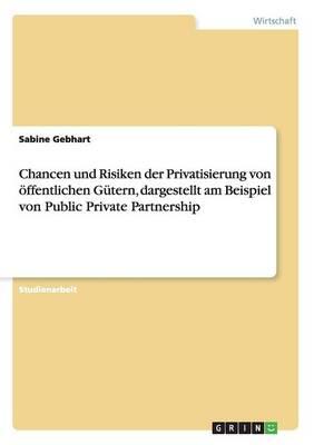 Chancen Und Risiken Der Privatisierung Von Offentlichen Gutern, Dargestellt Am Beispiel Von Public Private Partnership by Sabine Gebhart